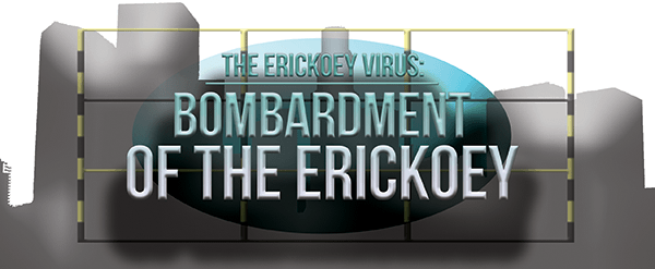 The Erickoey Virus: Bombardment of the Erickoey