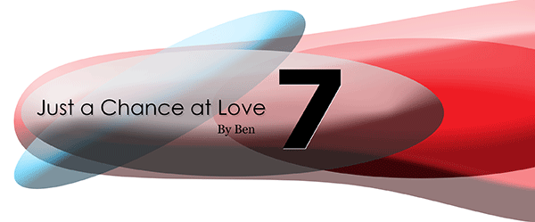 Just A Chance At Love: Chapter 7, by Ben