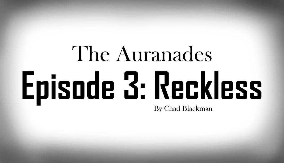 Cover image for The Auranades: Episode 3 - Reckless, by Chad Blackman